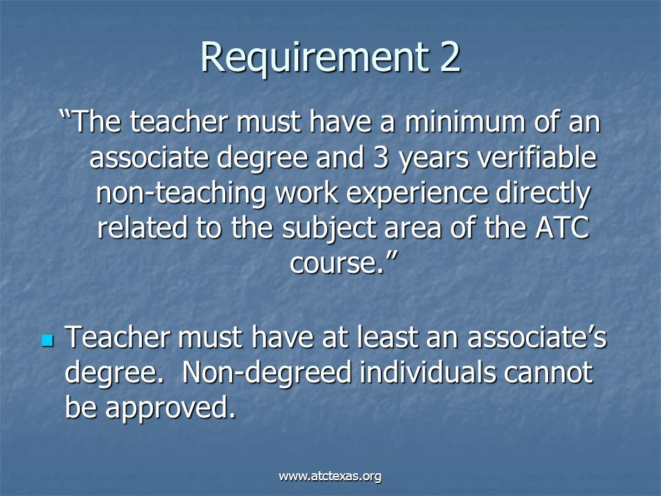 www.atctexas.org Requirement 2 The teacher must have a minimum of an associate degree and 3 years verifiable non-teaching work experience directly related to the subject area of the ATC course. Teacher must have at least an associate's degree.