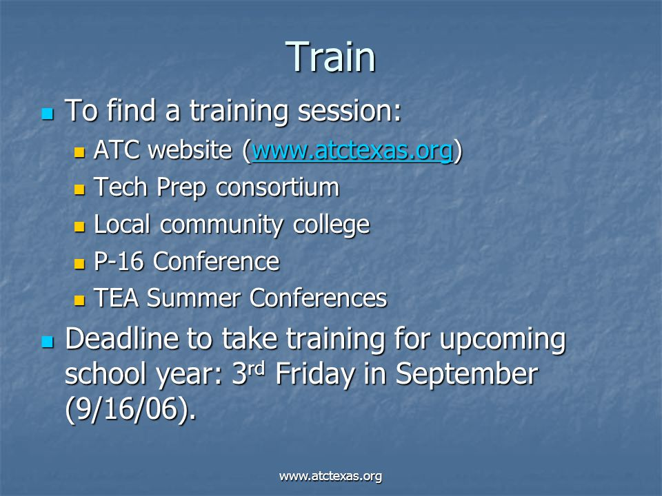 www.atctexas.org Train To find a training session: To find a training session: ATC website (www.atctexas.org) ATC website (www.atctexas.org)www.atctexas.org Tech Prep consortium Tech Prep consortium Local community college Local community college P-16 Conference P-16 Conference TEA Summer Conferences TEA Summer Conferences Deadline to take training for upcoming school year: 3 rd Friday in September (9/16/06).