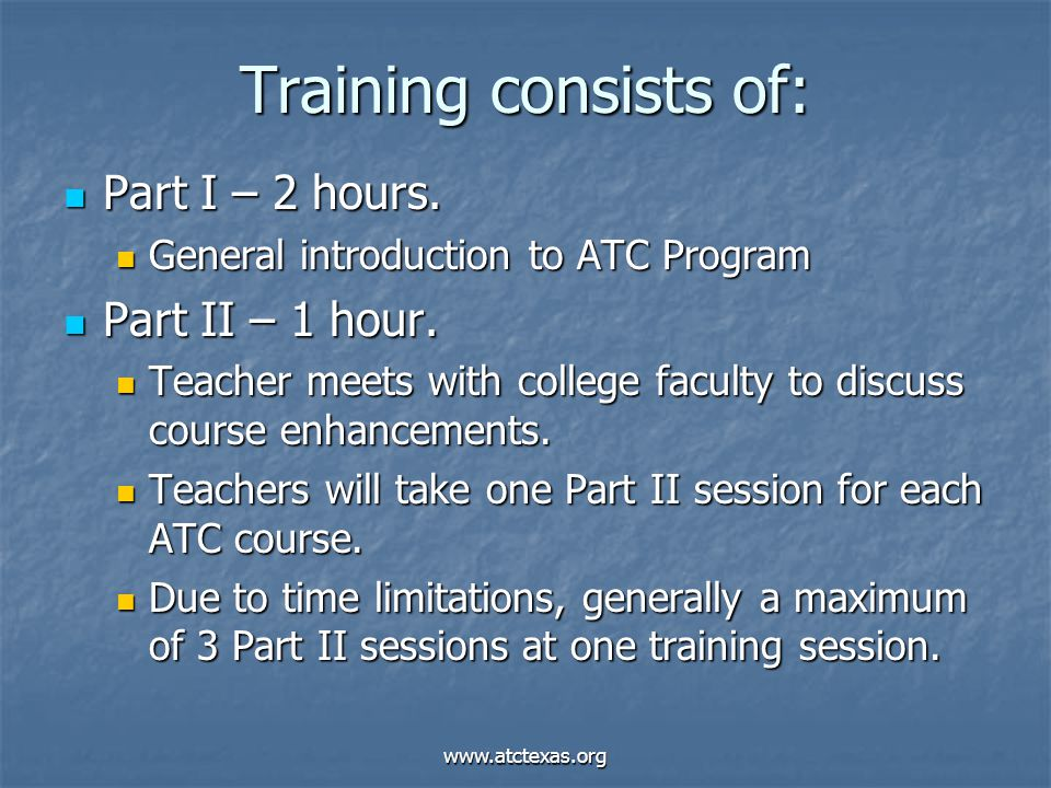 www.atctexas.org Training consists of: Part I – 2 hours. Part I – 2 hours. General introduction to ATC Program General introduction to ATC Program Par