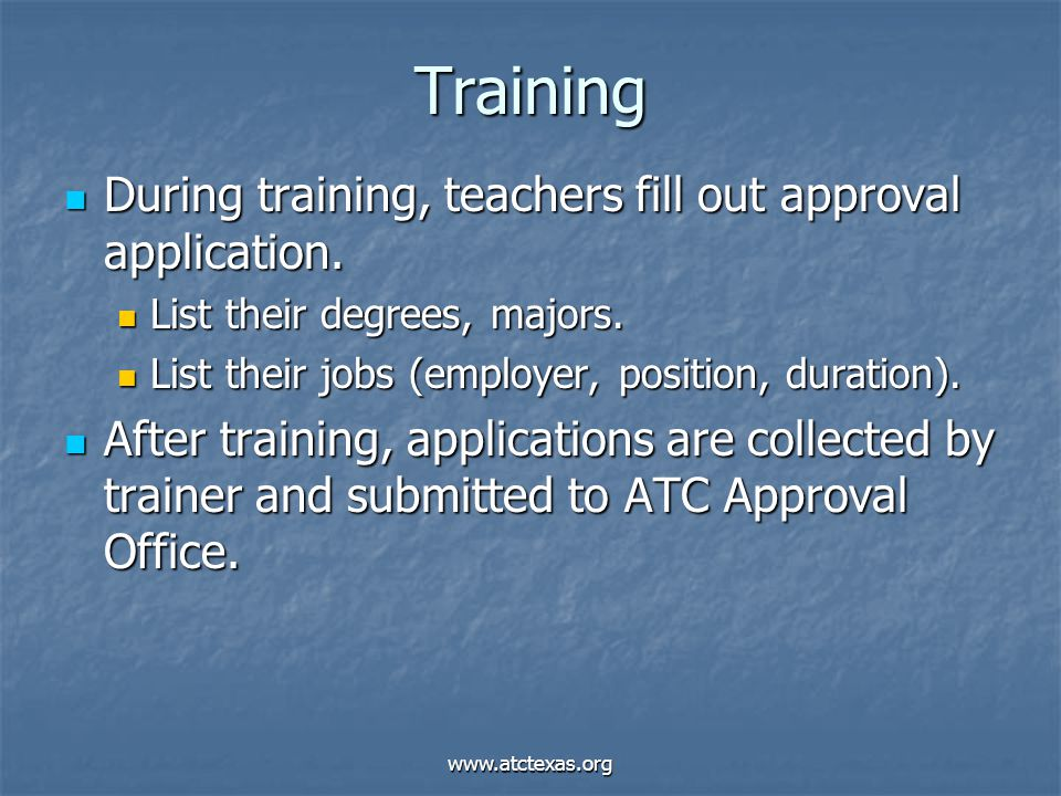 www.atctexas.org Training During training, teachers fill out approval application. During training, teachers fill out approval application. List their