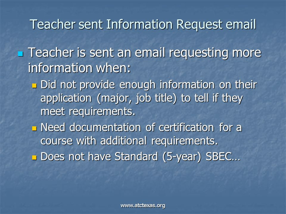 www.atctexas.org Teacher sent Information Request email Teacher is sent an email requesting more information when: Teacher is sent an email requesting more information when: Did not provide enough information on their application (major, job title) to tell if they meet requirements.