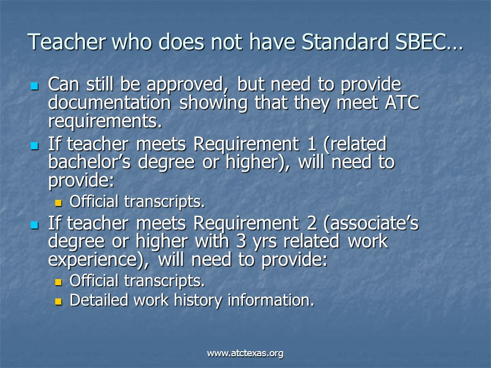 www.atctexas.org Teacher who does not have Standard SBEC… Can still be approved, but need to provide documentation showing that they meet ATC requirem