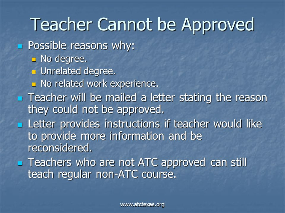 www.atctexas.org Teacher Cannot be Approved Possible reasons why: Possible reasons why: No degree. No degree. Unrelated degree. Unrelated degree. No r