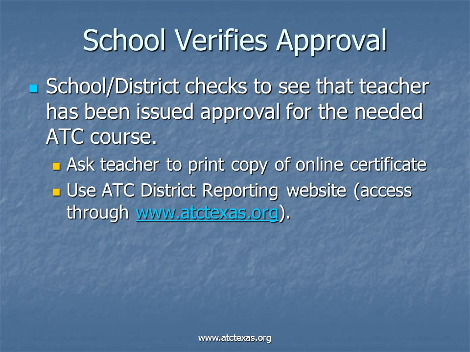 www.atctexas.org School Verifies Approval School/District checks to see that teacher has been issued approval for the needed ATC course. School/Distri