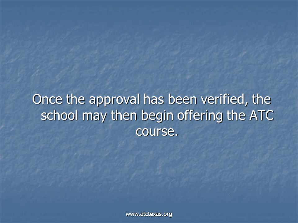 www.atctexas.org Once the approval has been verified, the school may then begin offering the ATC course.