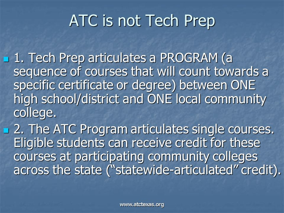 www.atctexas.org ATC is not Tech Prep 1. Tech Prep articulates a PROGRAM (a sequence of courses that will count towards a specific certificate or degr