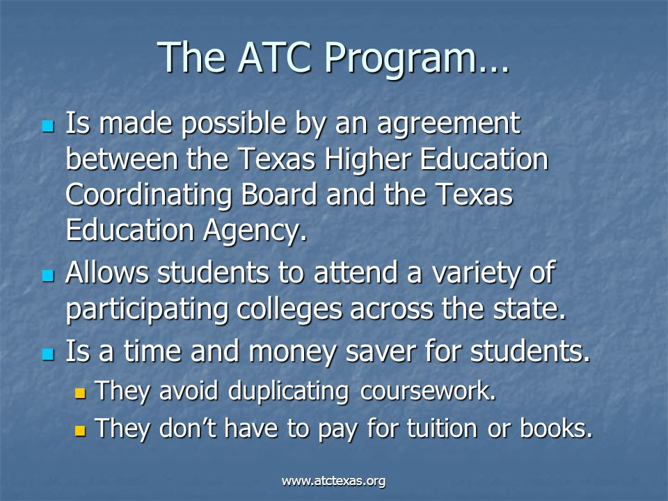 www.atctexas.org The ATC Program… Is made possible by an agreement between the Texas Higher Education Coordinating Board and the Texas Education Agency.