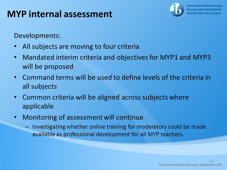 MYP internal assessment Developments: All subjects are moving to four criteria Mandated interim criteria and objectives for MYP1 and MYP3 will be prop