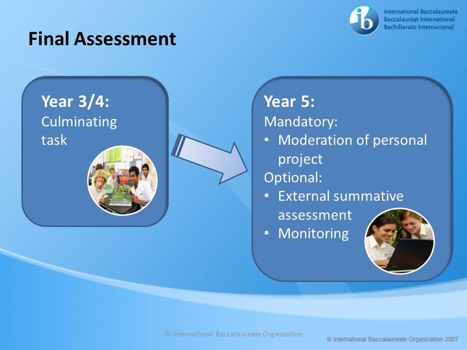 Final Assessment © International Baccalaureate Organization Year 3/4: Culminating task Year 5: Mandatory: Moderation of personal project Optional: Ext