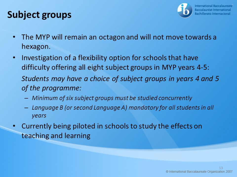 Subject groups The MYP will remain an octagon and will not move towards a hexagon. Investigation of a flexibility option for schools that have difficu