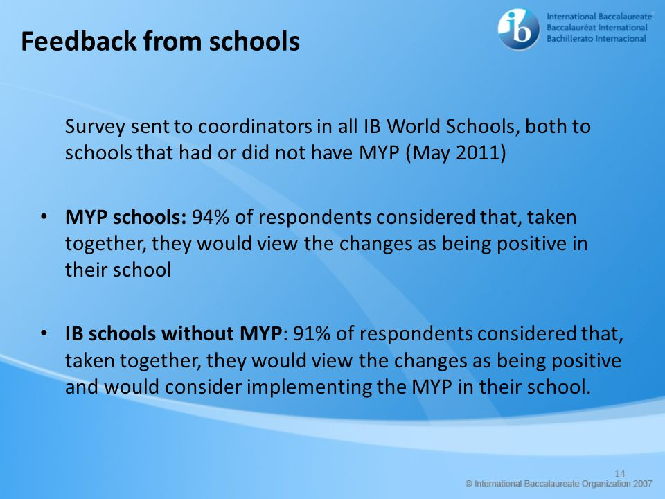 Feedback from schools Survey sent to coordinators in all IB World Schools, both to schools that had or did not have MYP (May 2011) MYP schools: 94% of