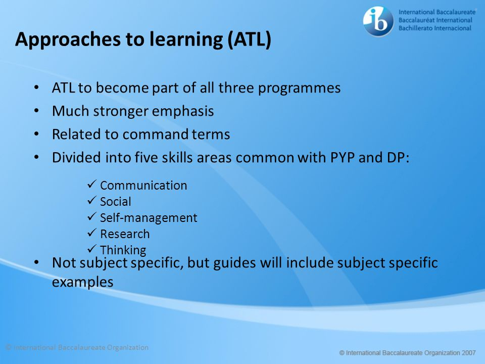 Approaches to learning (ATL) ATL to become part of all three programmes Much stronger emphasis Related to command terms Divided into five skills areas