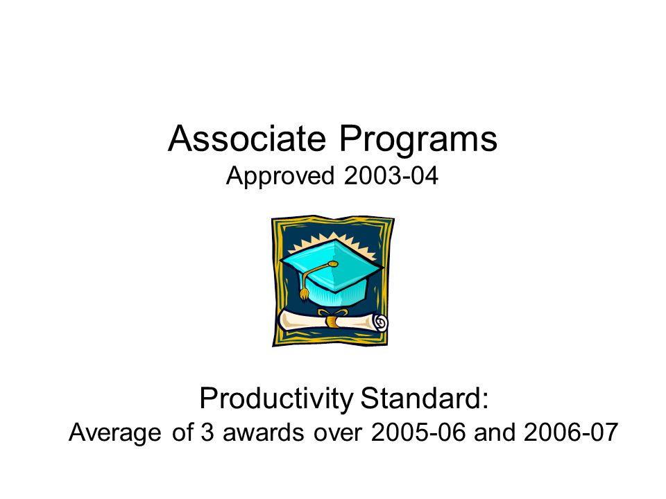 Productivity Standard: Average of 3 awards over 2005-06 and 2006-07 Associate Programs Approved 2003-04