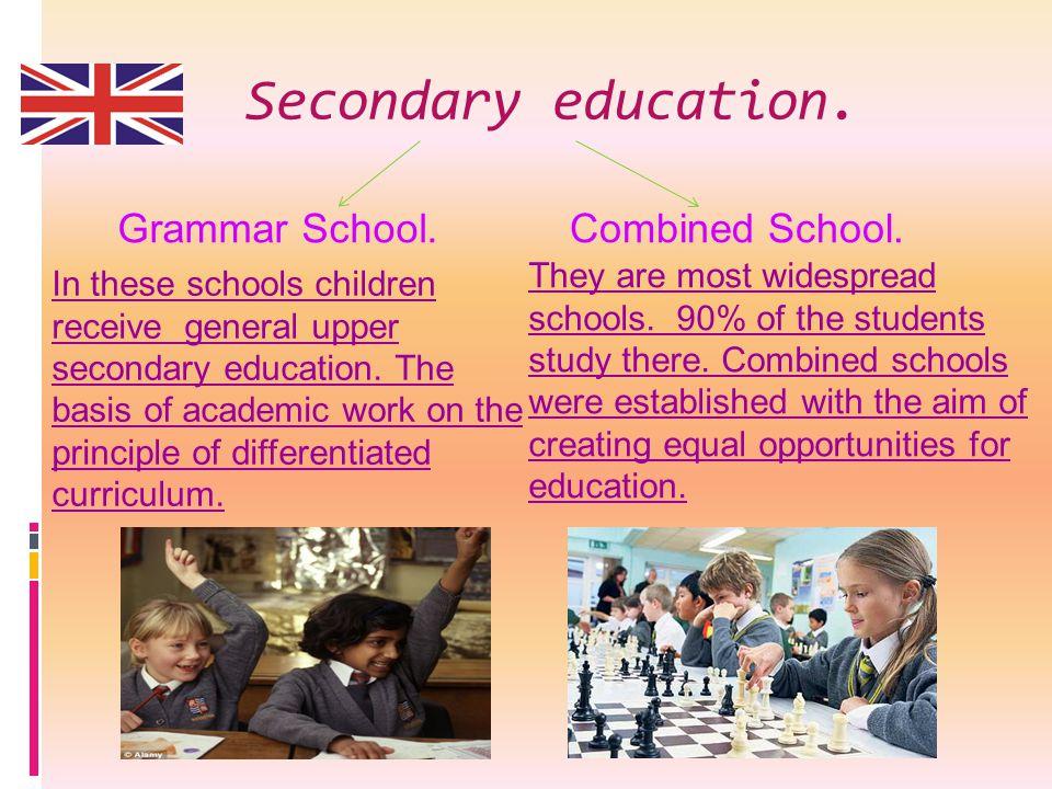Secondary education. Grammar School. Combined School. In these schools children receive general upper secondary education. The basis of academic work