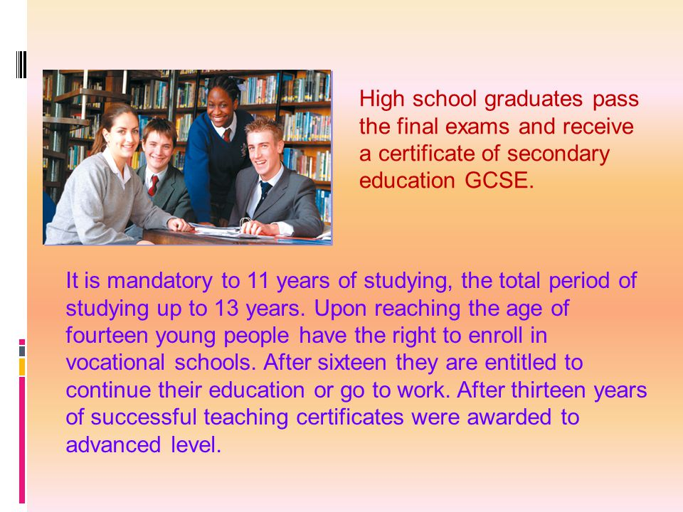 High school graduates pass the final exams and receive a certificate of secondary education GCSE. It is mandatory to 11 years of studying, the total p