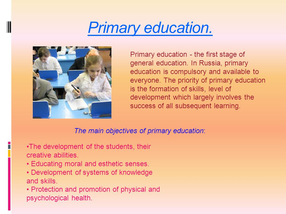Primary education. Primary education - the first stage of general education. In Russia, primary education is compulsory and available to everyone. The