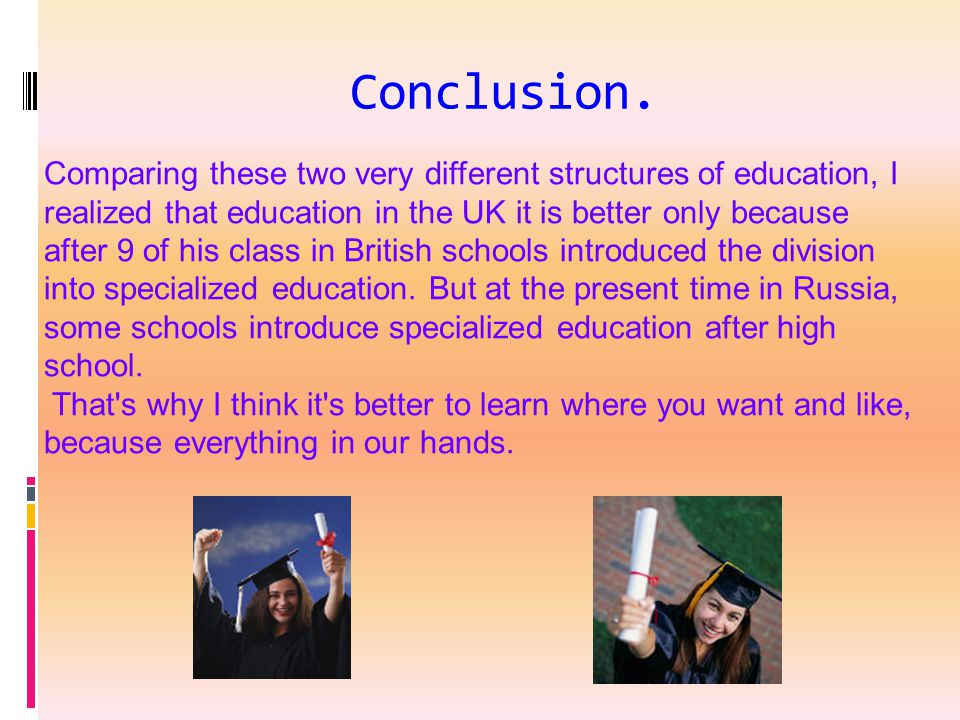 Conclusion. Comparing these two very different structures of education, I realized that education in the UK it is better only because after 9 of his c