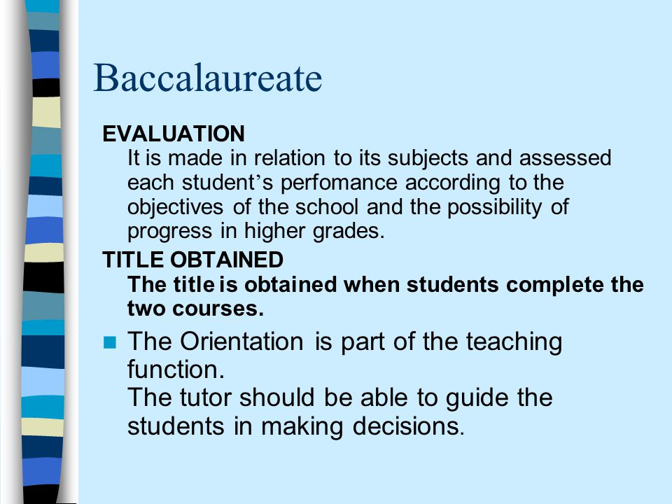 Baccalaureate EVALUATION It is made in relation to its subjects and assessed each student ' s perfomance according to the objectives of the school and the possibility of progress in higher grades.