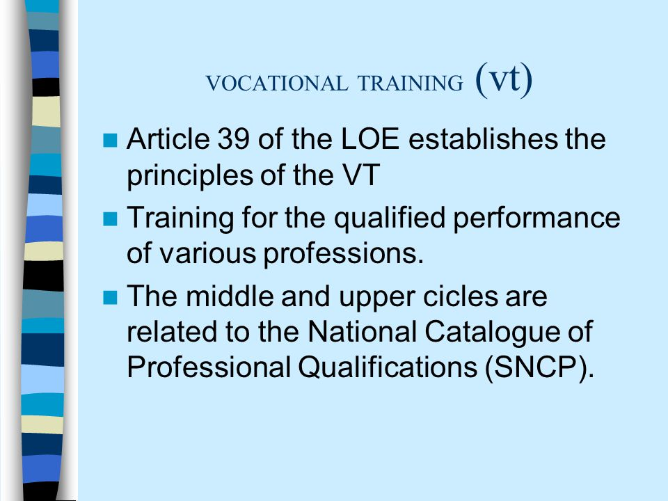 VOCATIONAL TRAINING (vt) Article 39 of the LOE establishes the principles of the VT Training for the qualified performance of various professions.