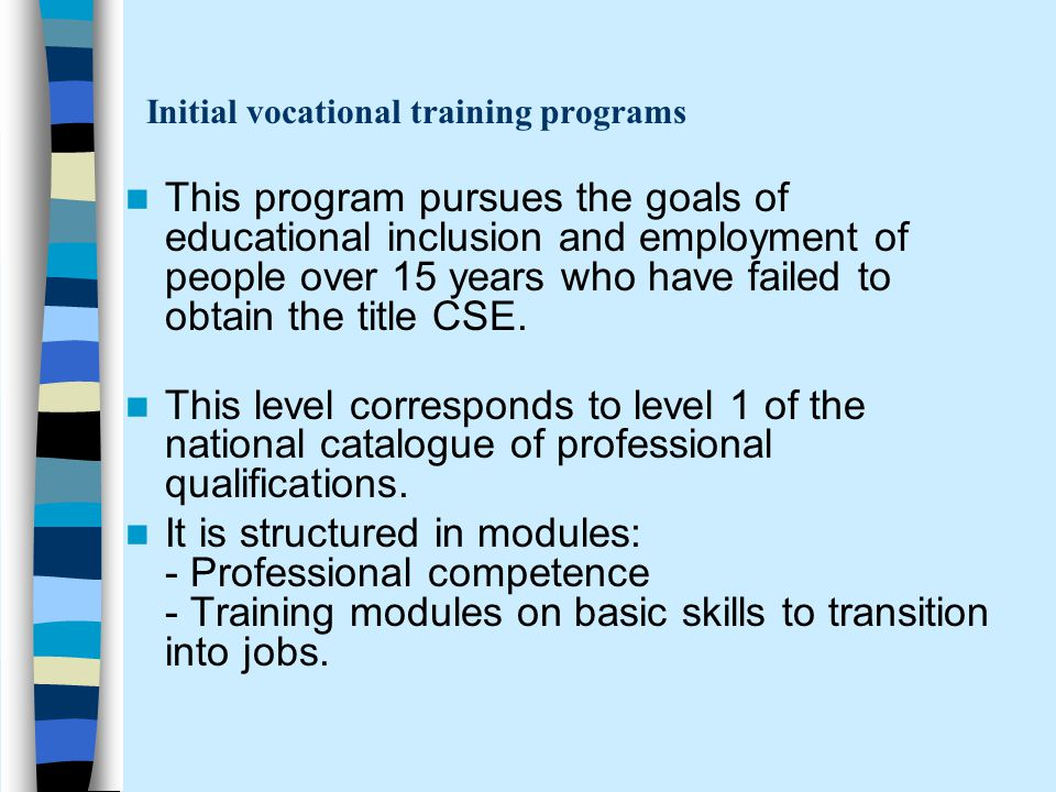 Initial vocational training programs This program pursues the goals of educational inclusion and employment of people over 15 years who have failed to obtain the title CSE.