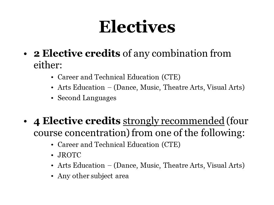 Electives 2 Elective credits of any combination from either: Career and Technical Education (CTE) Arts Education – (Dance, Music, Theatre Arts, Visual Arts) Second Languages 4 Elective credits strongly recommended (four course concentration) from one of the following: Career and Technical Education (CTE) JROTC Arts Education – (Dance, Music, Theatre Arts, Visual Arts) Any other subject area