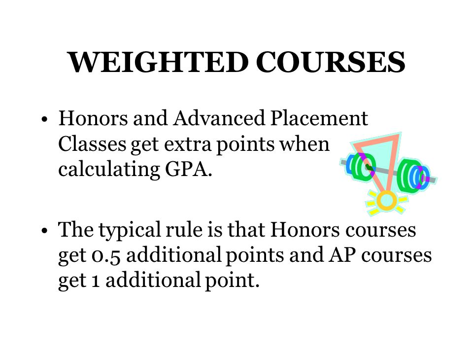 WEIGHTED COURSES Honors and Advanced Placement Classes get extra points when calculating GPA.