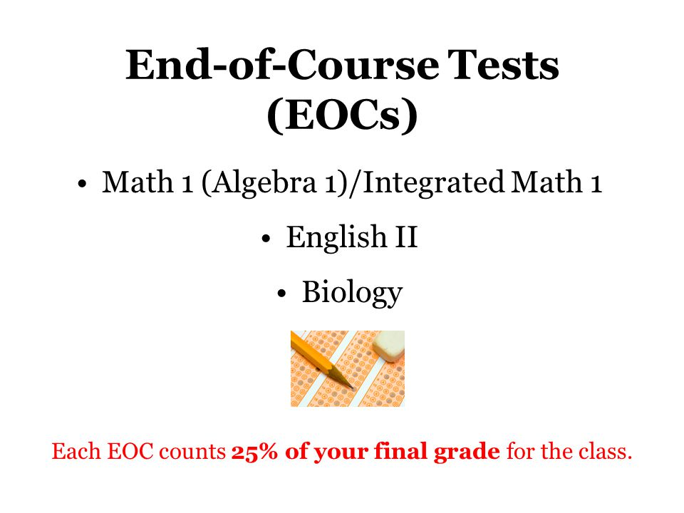 End-of-Course Tests (EOCs) Math 1 (Algebra 1)/Integrated Math 1 English II Biology Each EOC counts 25% of your final grade for the class.