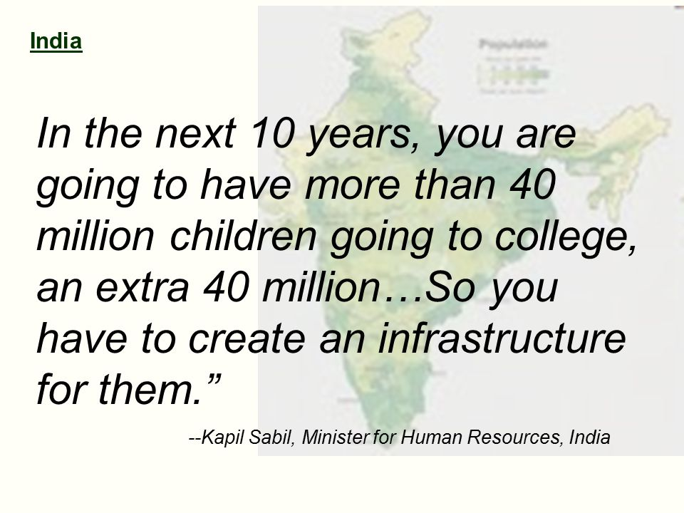 India In the next 10 years, you are going to have more than 40 million children going to college, an extra 40 million…So you have to create an infrastructure for them. --Kapil Sabil, Minister for Human Resources, India