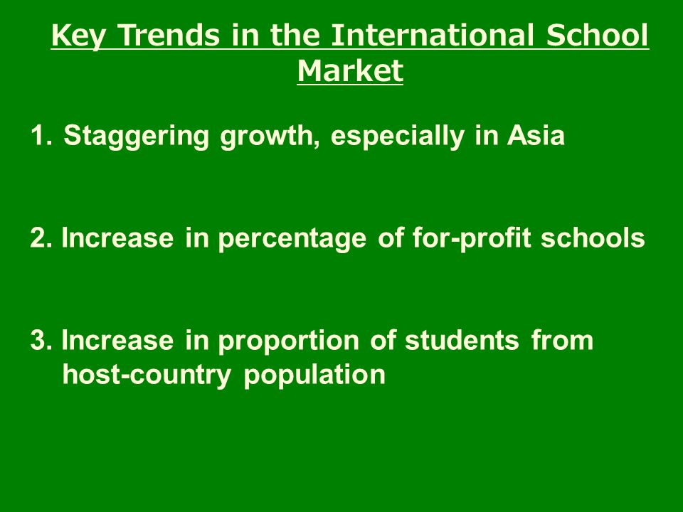 1. Staggering growth, especially in Asia 2. Increase in percentage of for-profit schools 3.