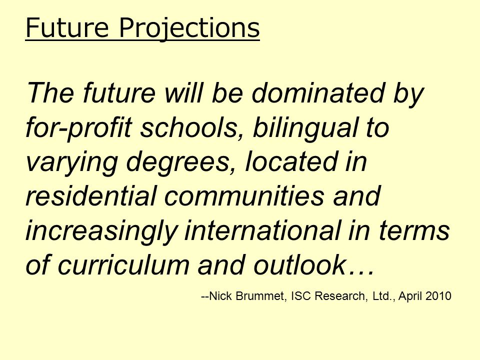 Future Projections The future will be dominated by for-profit schools, bilingual to varying degrees, located in residential communities and increasingly international in terms of curriculum and outlook… --Nick Brummet, ISC Research, Ltd., April 2010