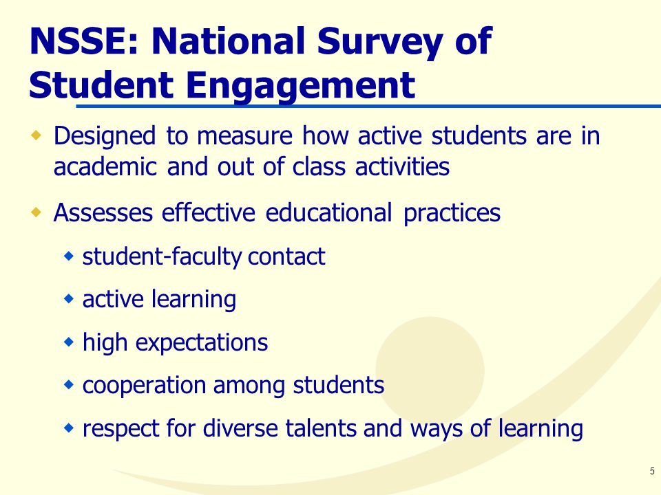 5 NSSE: National Survey of Student Engagement  Designed to measure how active students are in academic and out of class activities  Assesses effective educational practices  student-faculty contact  active learning  high expectations  cooperation among students  respect for diverse talents and ways of learning