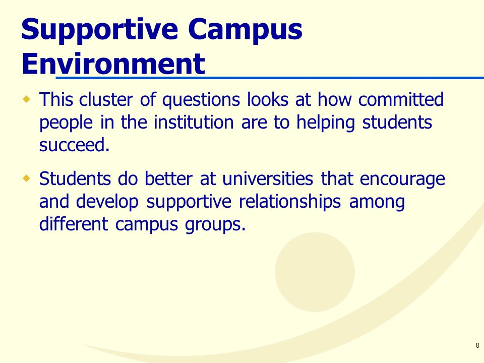 8 Supportive Campus Environment  This cluster of questions looks at how committed people in the institution are to helping students succeed.