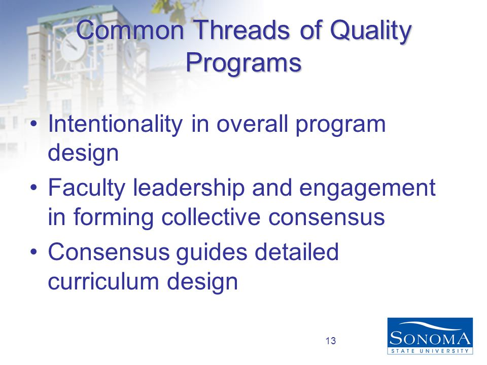 13 Common Threads of Quality Programs Intentionality in overall program design Faculty leadership and engagement in forming collective consensus Consensus guides detailed curriculum design