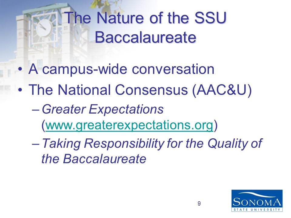 9 The Nature of the SSU Baccalaureate A campus-wide conversation The National Consensus (AAC&U) –Greater Expectations (www.greaterexpectations.org)www.greaterexpectations.org –Taking Responsibility for the Quality of the Baccalaureate