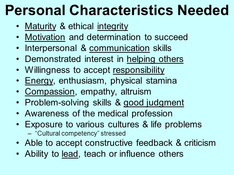 Personal Characteristics Needed Maturity & ethical integrity Motivation and determination to succeed Interpersonal & communication skills Demonstrated interest in helping others Willingness to accept responsibility Energy, enthusiasm, physical stamina Compassion, empathy, altruism Problem-solving skills & good judgment Awareness of the medical profession Exposure to various cultures & life problems – Cultural competency stressed Able to accept constructive feedback & criticism Ability to lead, teach or influence others