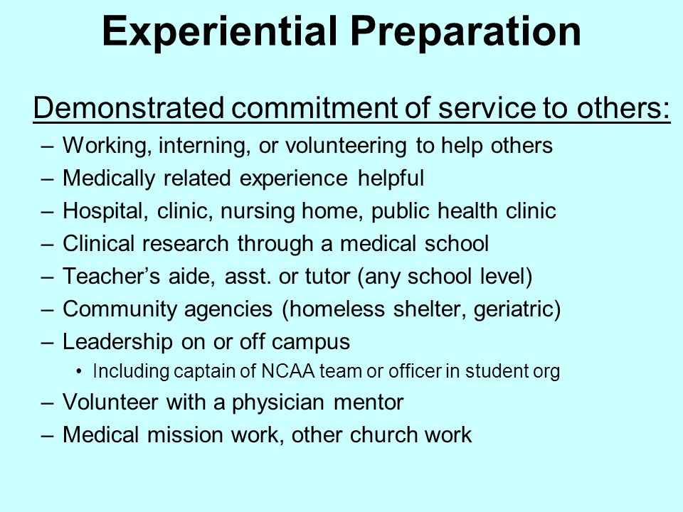 Experiential Preparation Demonstrated commitment of service to others: –Working, interning, or volunteering to help others –Medically related experien