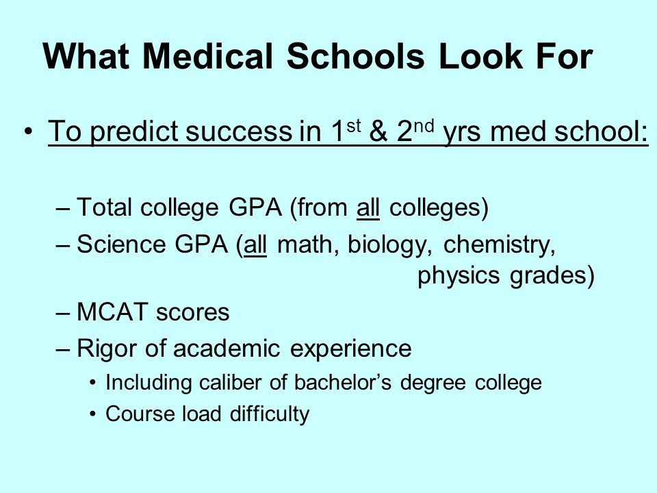 What Medical Schools Look For To predict success in 1 st & 2 nd yrs med school: –Total college GPA (from all colleges) –Science GPA (all math, biology