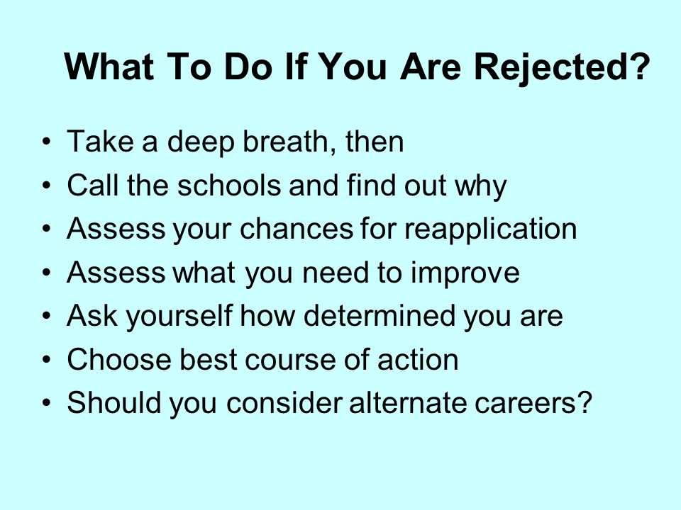 What To Do If You Are Rejected? Take a deep breath, then Call the schools and find out why Assess your chances for reapplication Assess what you need