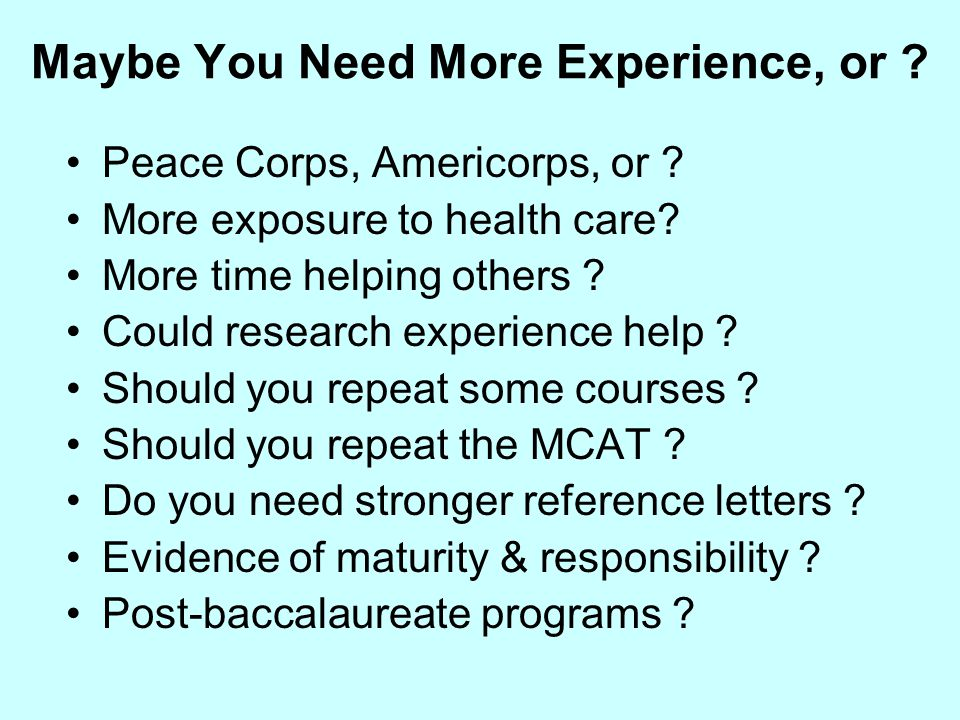 Maybe You Need More Experience, or ? Peace Corps, Americorps, or ? More exposure to health care? More time helping others ? Could research experience