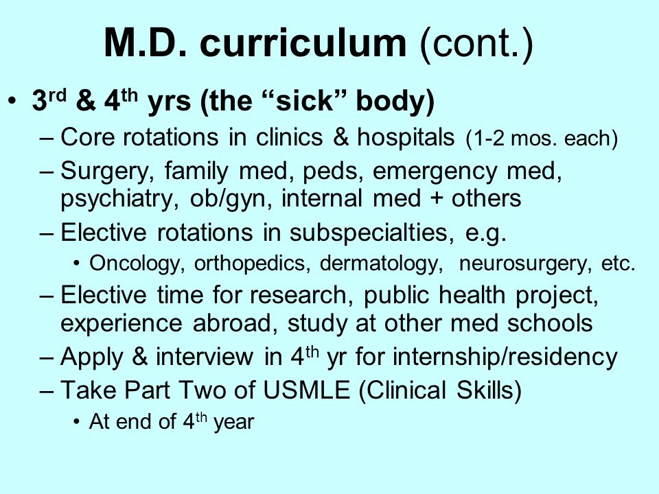 After Medical School (M.D.) One year internship in general medicine Part Three of USMLE after that year –required for medical license 2 to 5+ yrs residency in specialty area Can then work as specialist (e.g., Ob/Gyn) 2 to 3+ yrs fellowship for sub-specialty Can then work as sub-specialist –e.g., pediatric oncologist, neurosurgeon, etc.