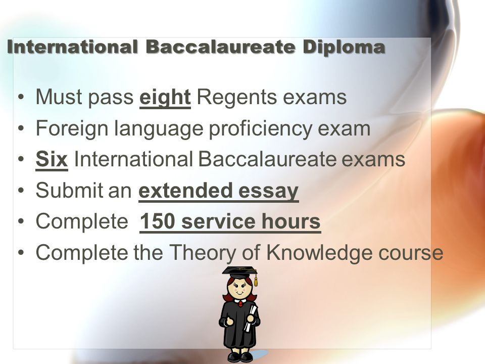 International Baccalaureate Diploma Must pass eight Regents exams Foreign language proficiency exam Six International Baccalaureate exams Submit an extended essay Complete 150 service hours Complete the Theory of Knowledge course