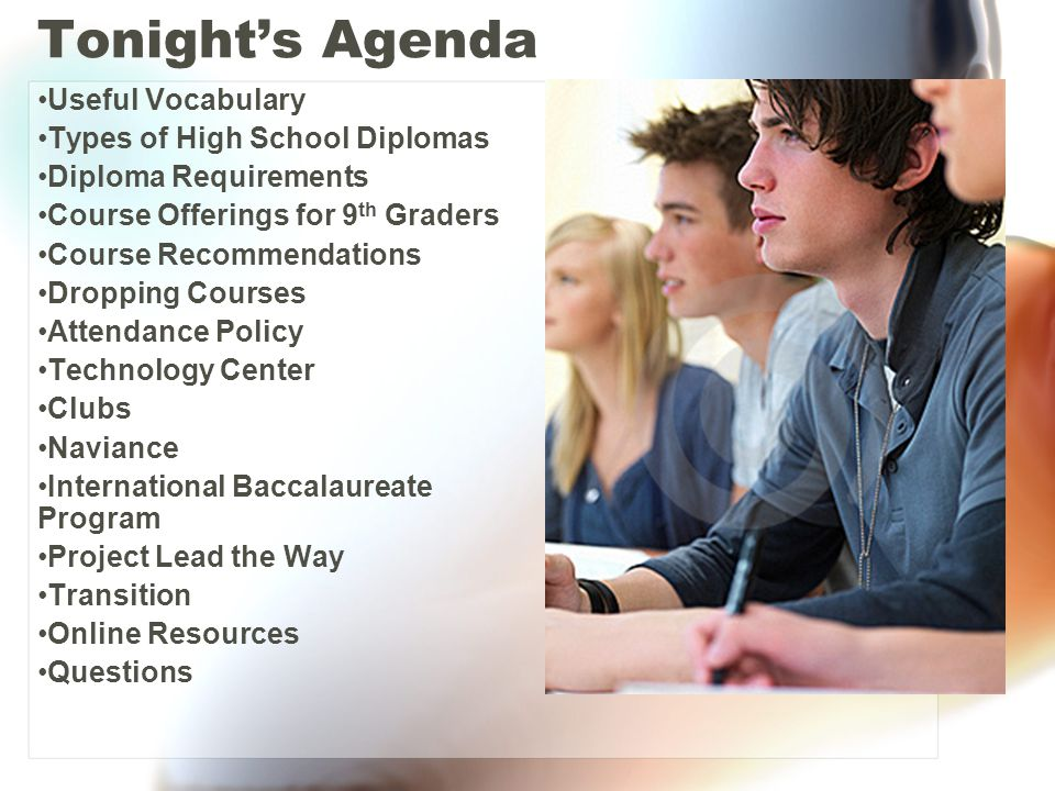 Tonight's Agenda Useful Vocabulary Types of High School Diplomas Diploma Requirements Course Offerings for 9 th Graders Course Recommendations Dropping Courses Attendance Policy Technology Center Clubs Naviance International Baccalaureate Program Project Lead the Way Transition Online Resources Questions