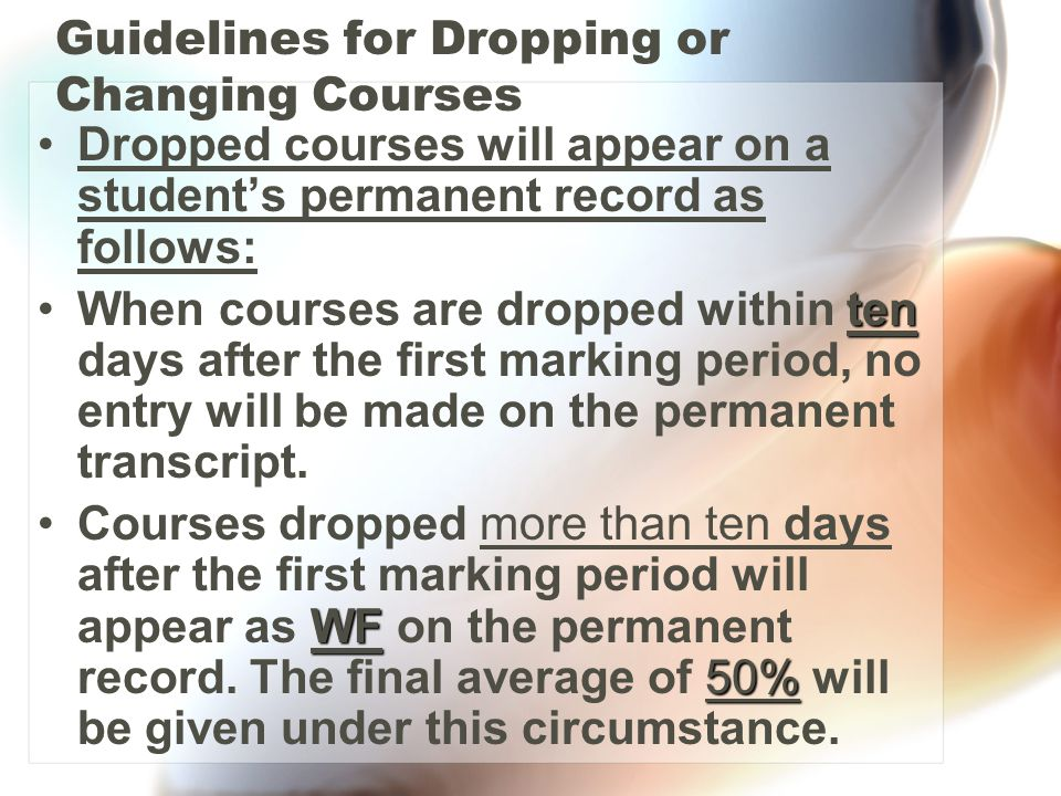 Guidelines for Dropping or Changing Courses Dropped courses will appear on a student's permanent record as follows: tenWhen courses are dropped within ten days after the first marking period, no entry will be made on the permanent transcript.
