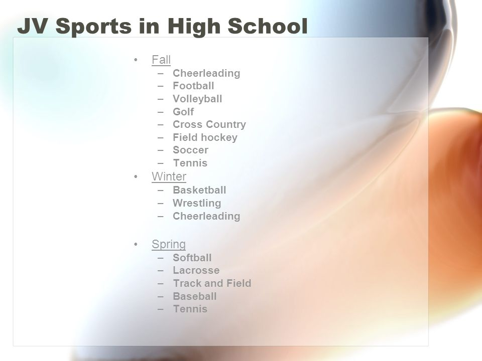JV Sports in High School Fall –Cheerleading –Football –Volleyball –Golf –Cross Country –Field hockey –Soccer –Tennis Winter –Basketball –Wrestling –Cheerleading Spring –Softball –Lacrosse –Track and Field –Baseball –Tennis