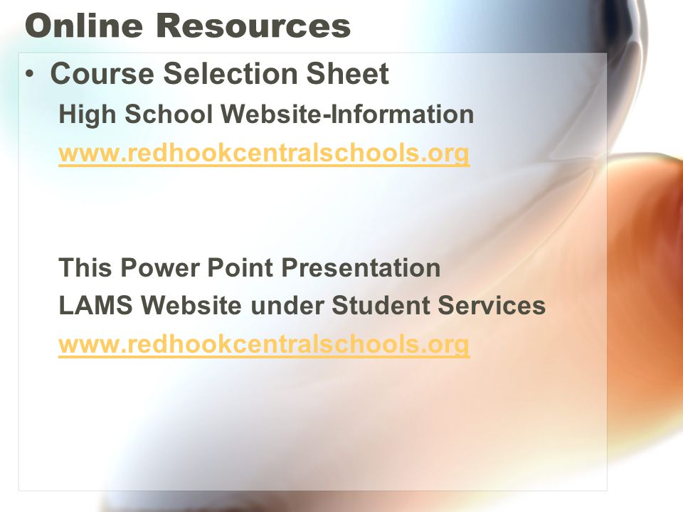 Online Resources Course Selection Sheet High School Website-Information www.redhookcentralschools.org This Power Point Presentation LAMS Website under Student Services www.redhookcentralschools.org