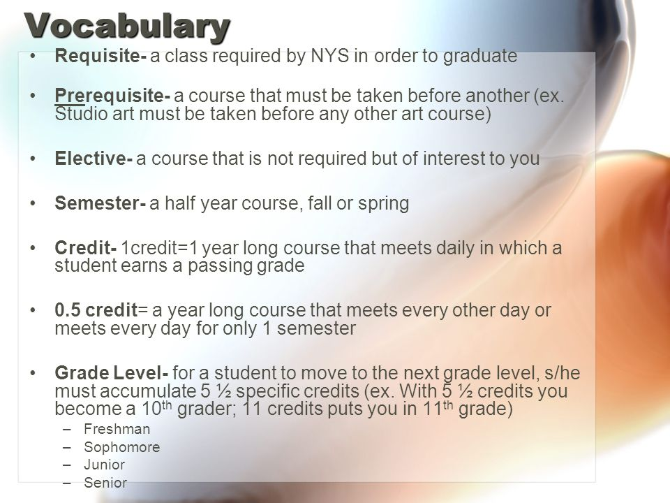 Vocabulary Requisite- a class required by NYS in order to graduate Prerequisite- a course that must be taken before another (ex.