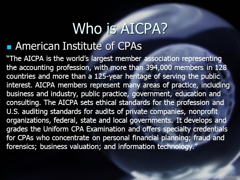 "Who is AICPA? American Institute of CPAs American Institute of CPAs ""The AICPA is the world's largest member association representing the accounting p"