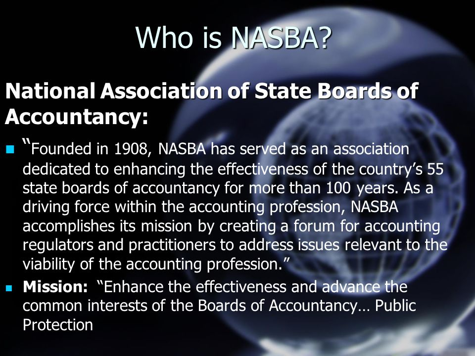 "Who is NASBA? National Association of State Boards of Accountancy: "" "" Founded in 1908, NASBA has served as an association dedicated to enhancing the"