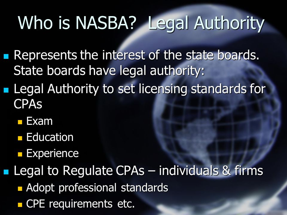 Who is NASBA? Legal Authority Represents the interest of the state boards. State boards have legal authority: Represents the interest of the state boa