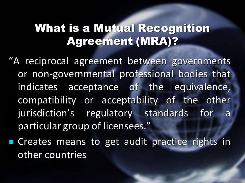 "What is a Mutual Recognition Agreement (MRA)? ""A reciprocal agreement between governments or non-governmental professional bodies that indicates accep"